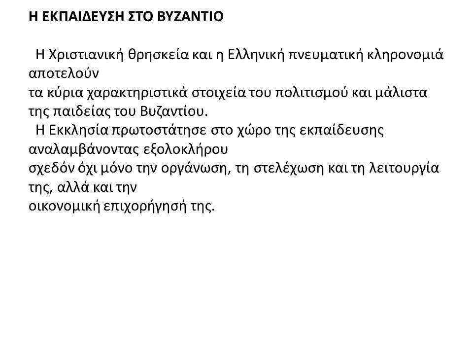 H EKΠΑΙΔΕΥΣΗ ΣΤΟ ΒΥΖΑΝΤΙΟ Η Χριστιανική θρησκεία και η Ελληνική πνευματική κληρονομιά αποτελούν τα κύρια χαρακτηριστικά στοιχεία του πολιτισμού και μάλιστα της παιδείας του Βυζαντίου.
