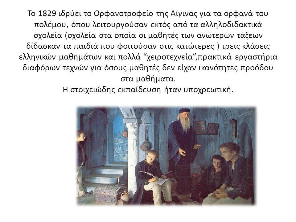 Το 1829 ιδρύει το Ορφανοτροφείο της Αίγινας για τα ορφανά του πολέμου, όπου λειτουργούσαν εκτός από τα αλληλοδιδακτικά σχολεία (σχολεία στα οποία οι μαθητές των ανώτερων τάξεων δίδασκαν τα παιδιά που φοιτούσαν στις κατώτερες ) τρεις κλάσεις ελληνικών μαθημάτων και πολλά χειροτεχνεία ,πρακτικά εργαστήρια διαφόρων τεχνών για όσους μαθητές δεν είχαν ικανότητες προόδου στα μαθήματα.