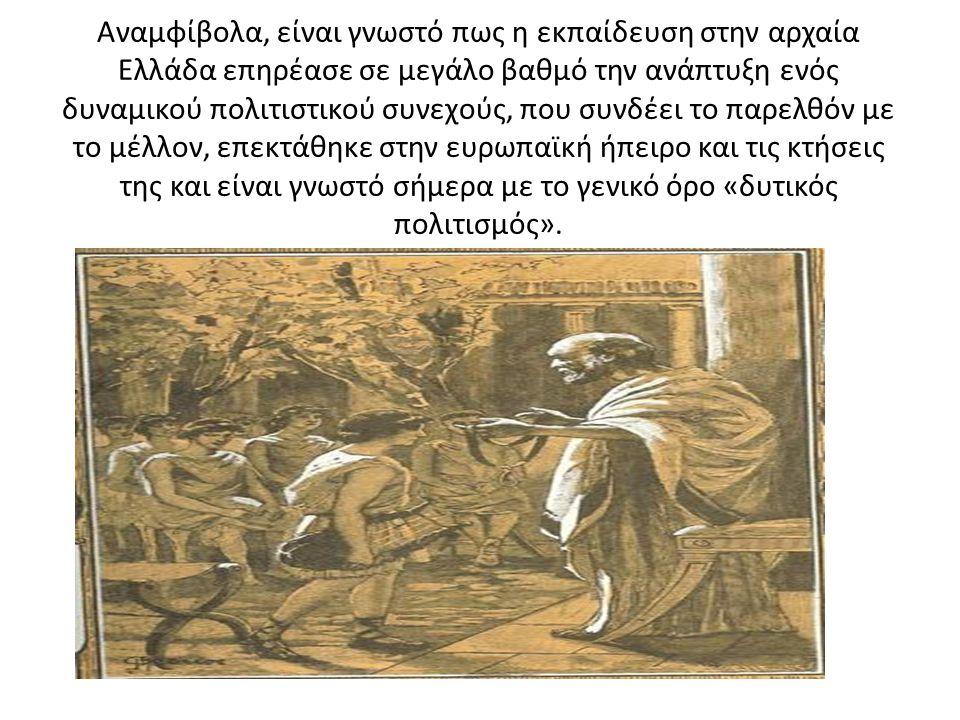Αναμφίβολα, είναι γνωστό πως η εκπαίδευση στην αρχαία Ελλάδα επηρέασε σε μεγάλο βαθμό την ανάπτυξη ενός δυναμικού πολιτιστικού συνεχούς, που συνδέει το παρελθόν με το μέλλον, επεκτάθηκε στην ευρωπαϊκή ήπειρο και τις κτήσεις της και είναι γνωστό σήμερα με το γενικό όρο «δυτικός πολιτισμός».