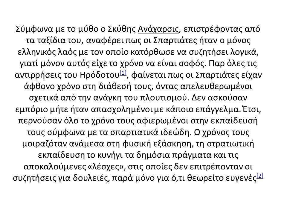 Σύμφωνα με το μύθο ο Σκύθης Ανάχαρσις, επιστρέφοντας από τα ταξίδια του, αναφέρει πως οι Σπαρτιάτες ήταν ο μόνος ελληνικός λαός με τον οποίο κατόρθωσε να συζητήσει λογικά, γιατί μόνον αυτός είχε το χρόνο να είναι σοφός.
