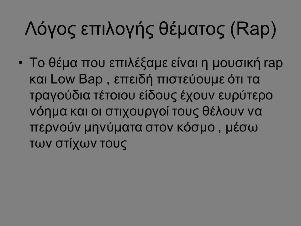 Λόγος επιλογής θέματος (Rap) To θέμα που επιλέξαμε είναι η μουσική rap και Low Bap, επειδή πιστεύουμε ότι τα τραγούδια τέτοιου είδους έχουν ευρύτερο ν