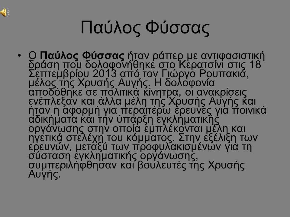 Παύλος Φύσσας Ο Παύλος Φύσσας ήταν ράπερ με αντιφασιστική δράση που δολοφονήθηκε στο Κερατσίνι στις 18 Σεπτεμβρίου 2013 από τον Γιώργο Ρουπακιά, μέλος