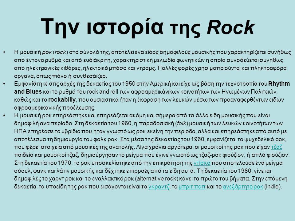 Tην ιστορία της Rock Η μουσική ροκ (rock) στο σύνολό της, αποτελεί ένα είδος δημοφιλούς μουσικής που χαρακτηρίζεται συνήθως από έντονο ρυθμό και από ε