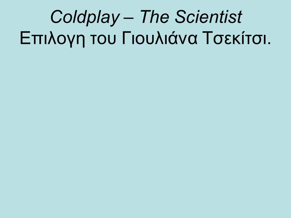 Coldplay – The Scientist Επιλογη του Γιουλιάνα Τσεκίτσι.