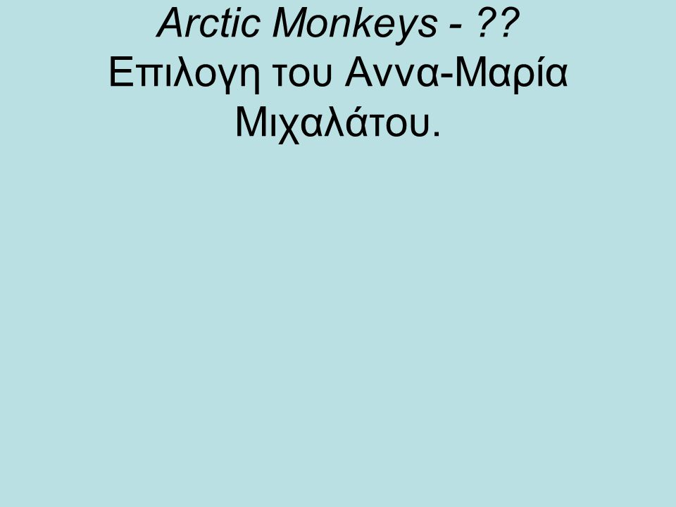 Αrctic Monkeys - ?? Επιλογη του Αννα-Μαρία Μιχαλάτου.