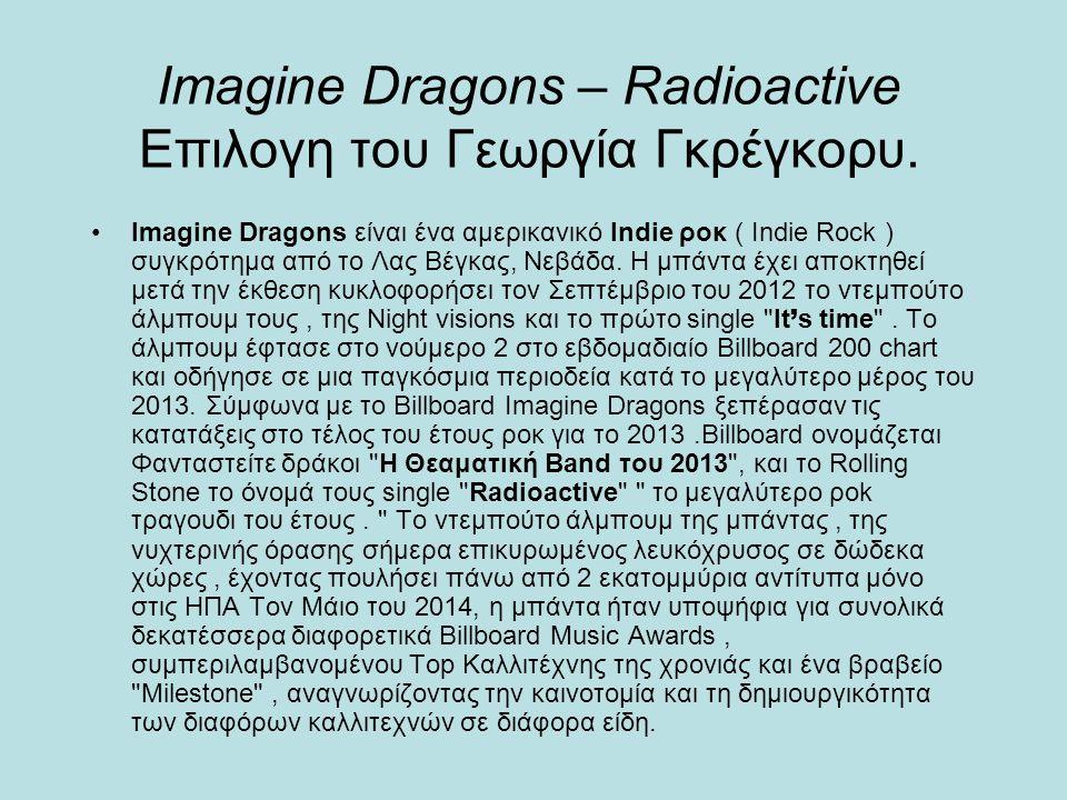 Imagine Dragons – Radioactive Επιλογη του Γεωργία Γκρέγκορυ. Imagine Dragons είναι ένα αμερικανικό Indie ροκ ( Indie Rock ) συγκρότημα από το Λας Βέγκ