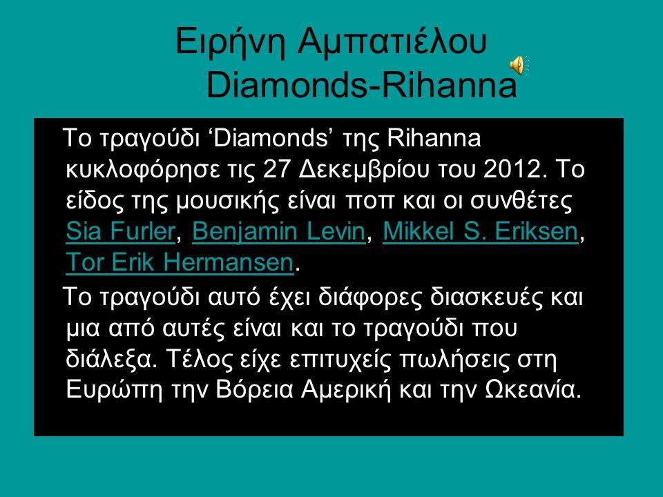Ειρήνη Αμπατιέλου Diamonds-Rihanna To τραγούδι 'Diamonds' της Rihanna κυκλοφόρησε τις 27 Δεκεμβρίου του 2012. Το είδος της μουσικής είναι ποπ και οι σ