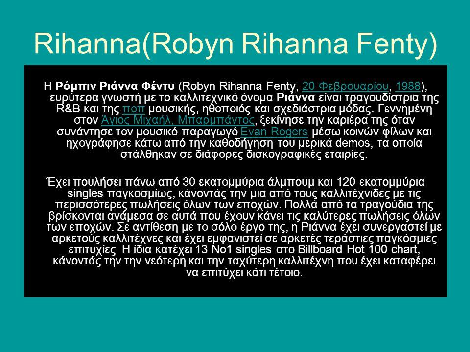 Rihanna(Robyn Rihanna Fenty) Η Ρόμπιν Ριάννα Φέντυ (Robyn Rihanna Fenty, 20 Φεβρουαρίου, 1988), ευρύτερα γνωστή με το καλλιτεχνικό όνομα Ριάννα είναι