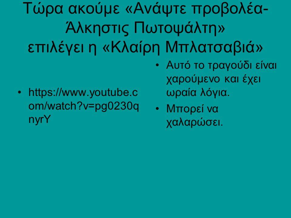 Τώρα ακούμε «Ανάψτε προβολέα- Άλκηστις Πωτοψάλτη» επιλέγει η «Κλαίρη Μπλατσαβιά» https://www.youtube.c om/watch?v=pg0230q nyrY Αυτό το τραγούδι είναι