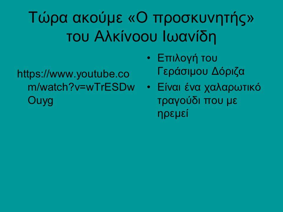 Τώρα ακούμε «Ο προσκυνητής» του Αλκίνοου Ιωανίδη https://www.youtube.co m/watch?v=wTrESDw Ouyg Επιλογή του Γεράσιμου Δόριζα Είναι ένα χαλαρωτικό τραγο