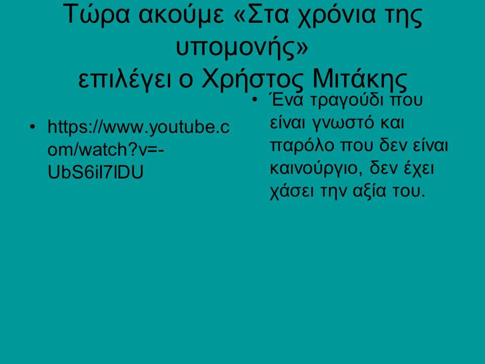 Τώρα ακούμε «Στα χρόνια της υπομονής» επιλέγει ο Χρήστος Μιτάκης https://www.youtube.c om/watch?v=- UbS6iI7lDU Ένα τραγούδι που είναι γνωστό και παρόλ