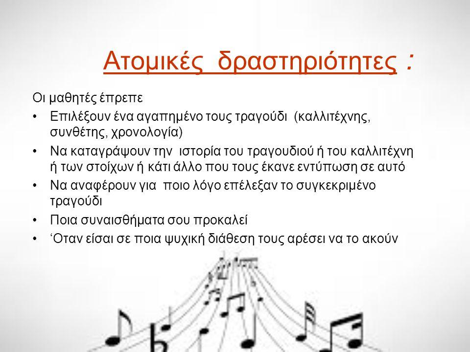 Ατομικές δραστηριότητες : Οι μαθητές έπρεπε Επιλέξουν ένα αγαπημένο τους τραγούδι (καλλιτέχνης, συνθέτης, χρονολογία) Να καταγράψουν την ιστορία του τ