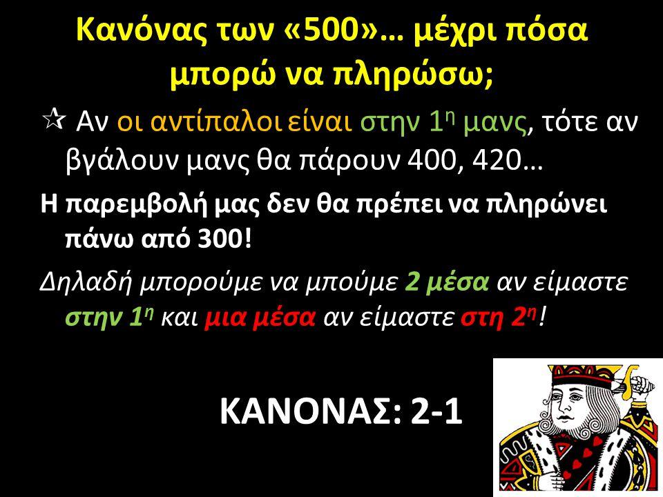 Κανόνας των «500»… μέχρι πόσα μπορώ να πληρώσω;  Αν οι αντίπαλοι είναι στην 1 η μανς, τότε αν βγάλουν μανς θα πάρουν 400, 420… Η παρεμβολή μας δεν θα πρέπει να πληρώνει πάνω από 300.