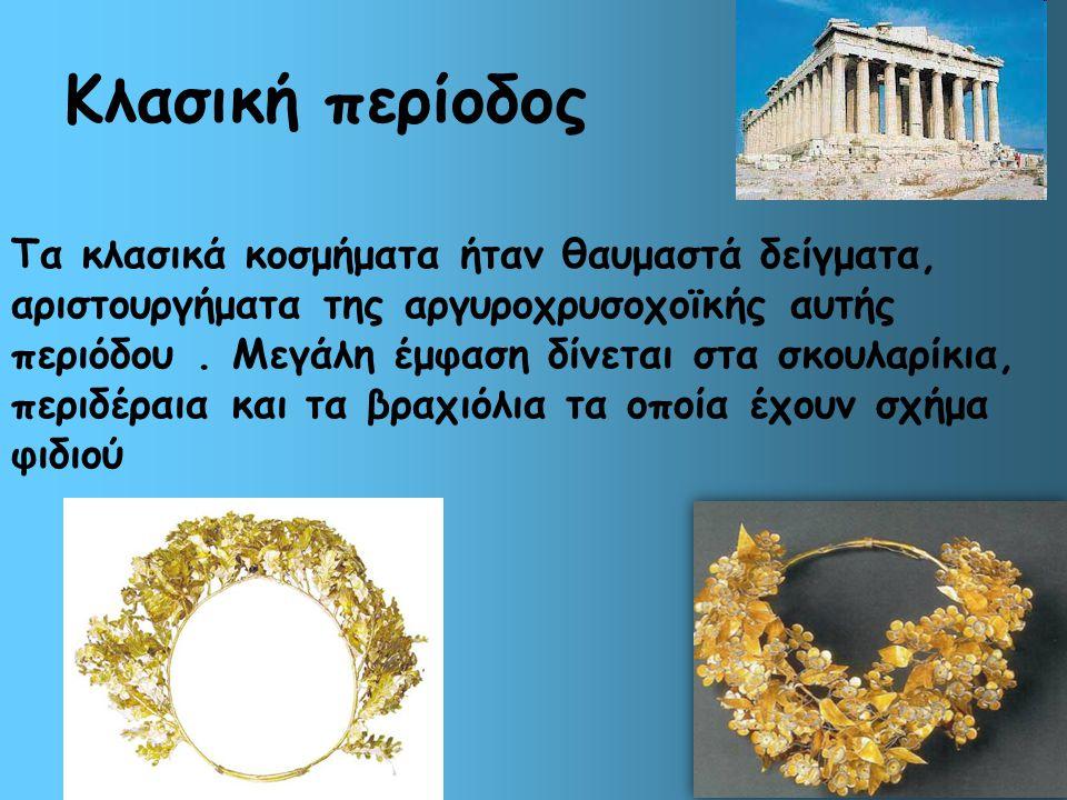 Κλασική περίοδος Τα κλασικά κοσμήματα ήταν θαυμαστά δείγματα, αριστουργήματα της αργυροχρυσοχοϊκής αυτής περιόδου. Μεγάλη έμφαση δίνεται στα σκουλαρίκ