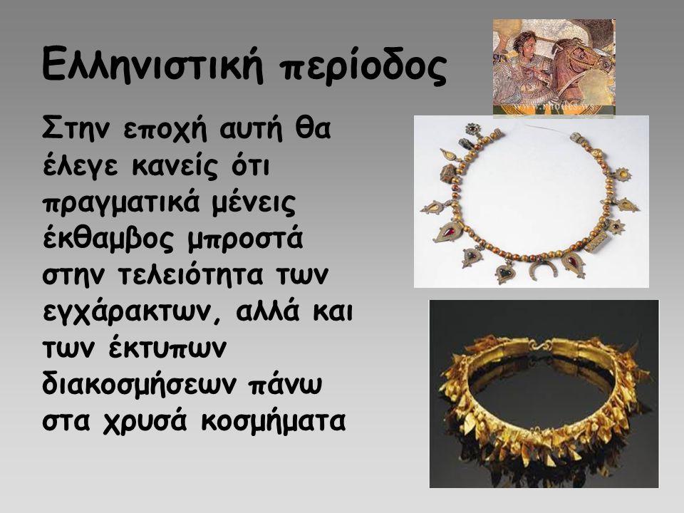 Ελληνιστική περίοδος Στην εποχή αυτή θα έλεγε κανείς ότι πραγματικά μένεις έκθαμβος μπροστά στην τελειότητα των εγχάρακτων, αλλά και των έκτυπων διακο