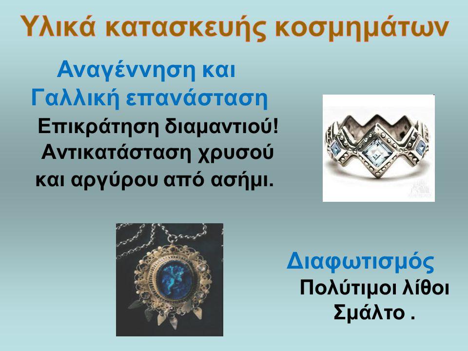 Αναγέννηση και Γαλλική επανάσταση Επικράτηση διαμαντιού! Αντικατάσταση χρυσού και αργύρου από ασήμι. Διαφωτισμός Πολύτιμοι λίθοι Σμάλτο.
