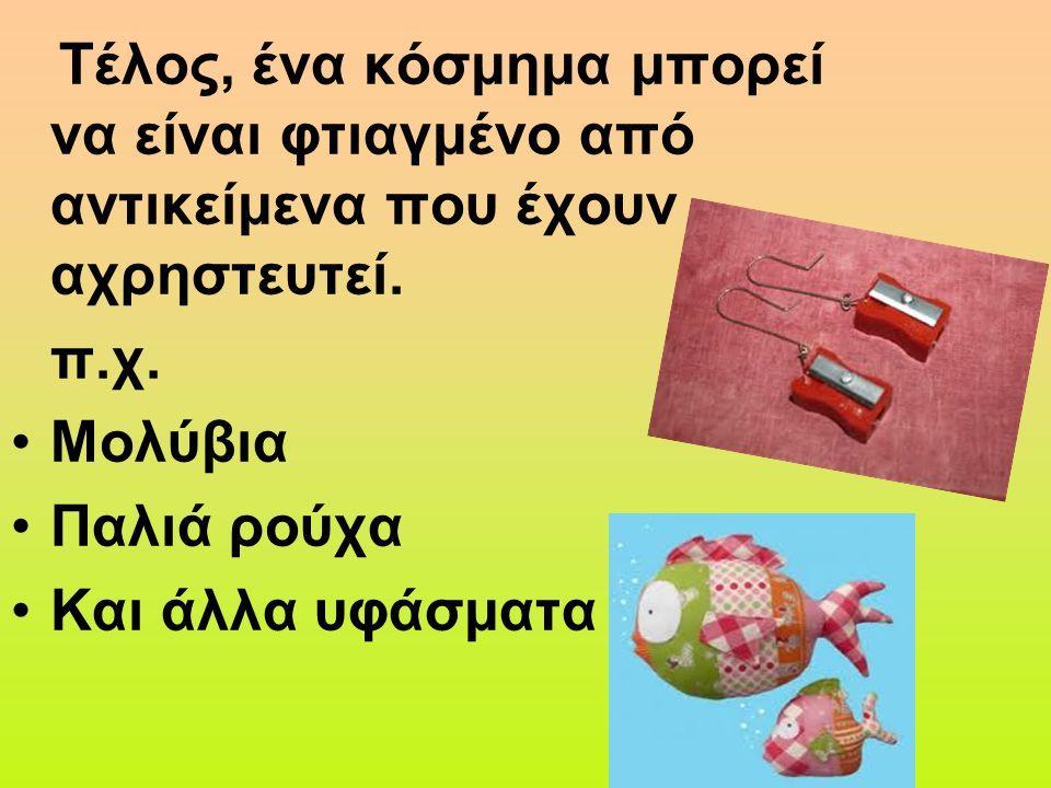 Τέλος, ένα κόσμημα μπορεί να είναι φτιαγμένο από αντικείμενα που έχουν αχρηστευτεί. π.χ. Μολύβια Παλιά ρούχα Και άλλα υφάσματα
