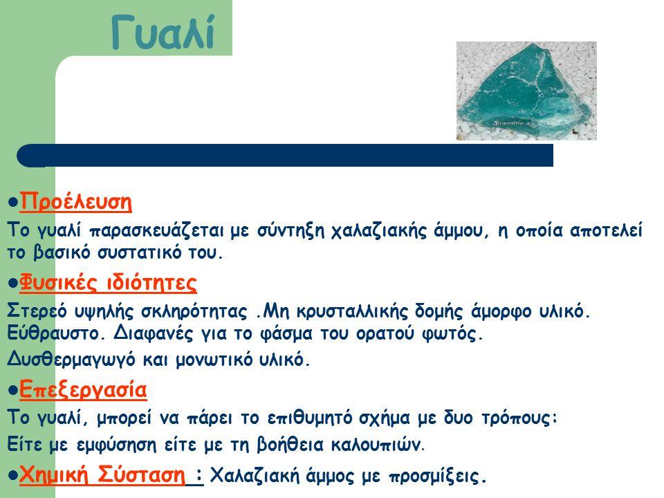 Γυαλί Προέλευση Το γυαλί παρασκευάζεται με σύντηξη χαλαζιακής άμμου, η οποία αποτελεί το βασικό συστατικό του. Φυσικές ιδιότητες Στερεό υψηλής σκληρότ