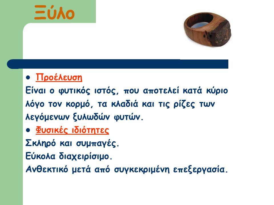 Ξύλο Προέλευση Είναι ο φυτικός ιστός, που αποτελεί κατά κύριο λόγο τον κορμό, τα κλαδιά και τις ρίζες των λεγόμενων ξυλωδών φυτών. Φυσικές ιδιότητες Σ