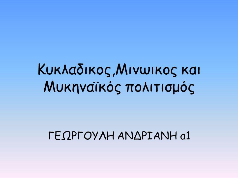 Κυκλαδικος,Μινωικος και Μυκηναϊκός πολιτισμός ΓΕΩΡΓΟΥΛΗ ΑΝΔΡΙΑΝΗ a1
