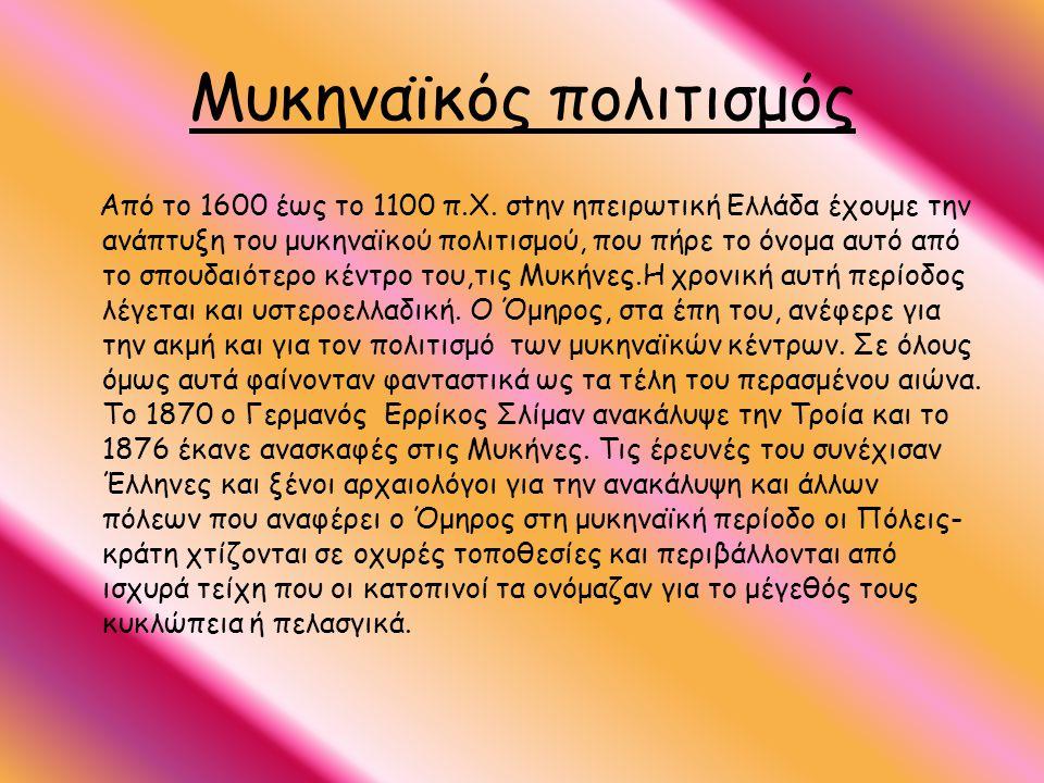 Μυκηναϊκός πολιτισμός Από το 1600 έως το 1100 π.X. σtην ηπειρωτική Ελλάδα έχουμε την ανάπτυξη του μυκηναϊκού πολιτισμού, που πήρε το όνομα αυτό από το