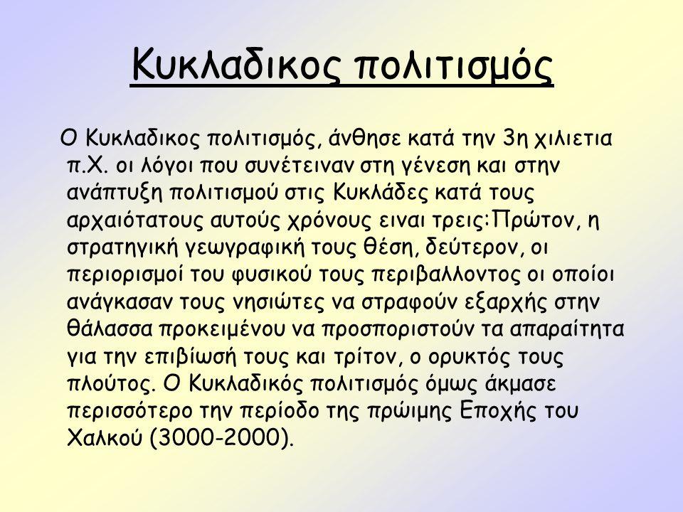 Κυκλαδικος πολιτισμός Ο Κυκλαδικος πολιτισμός, άνθησε κατά την 3η χιλιετια π.X. οι λόγοι που συνέτειναν στη γένεση και στην ανάπτυξη πολιτισμού στις Κ