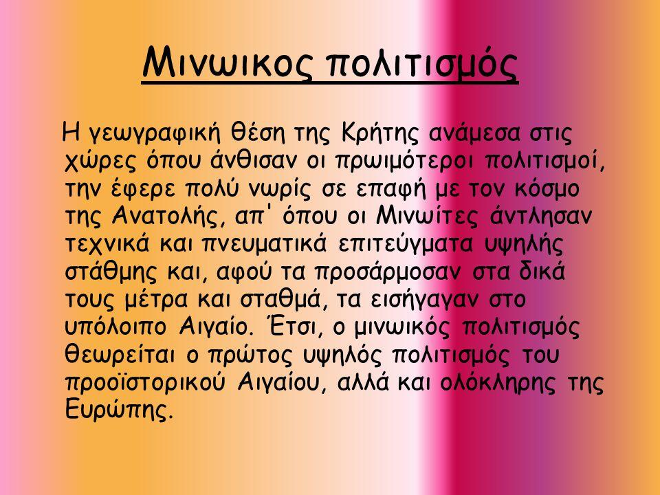 Μινωικος πολιτισμός Η γεωγραφική θέση της Κρήτης ανάμεσα στις χώρες όπου άνθισαν οι πρωιμότεροι πολιτισμοί, την έφερε πολύ νωρίς σε επαφή με τον κόσμο