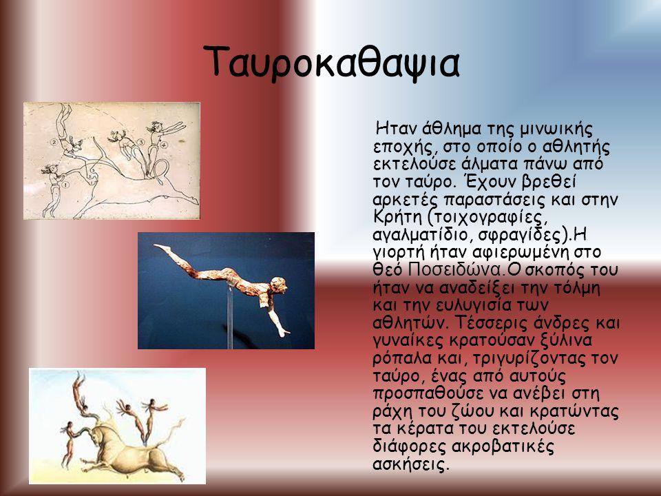 Ταυροκαθαψια Ηταν άθλημα της μινωικής εποχής, στο οποίο ο αθλητής εκτελούσε άλματα πάνω από τον ταύρο. Έχουν βρεθεί αρκετές παραστάσεις και στην Κρήτη