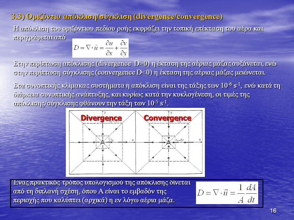 17 Σε σύστημα φυσικών συντεταγμένων η απόκλιση δίνεται από την παρακάτω σχέση, όπου το β αναπαριστάνει την κατεύθυνση του οριζόντιου ανέμου: Επομένως, η απόκλιση/σύγκλιση αποτελείται από δύο συνιστώσες: α) την απόκλιση/σύγκλιση της ταχύτητας  V/  s (velocity divergence/convergence) και β) την απόκλιση/σύγκλιση της διεύθυνσης V  β/  n (direction divergence/convergence).