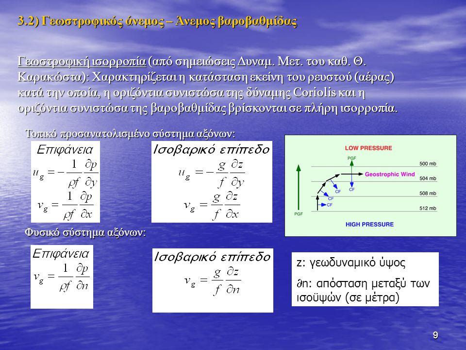 10 Από τις παραπάνω σχέσεις προκύπτει το διάνυσμα του γεωστροφικού ανέμου: Είναι εμφανές από τις παραπάνω σχέσεις ότι όσο πυκνότερες είναι οι ισοβαρείς στην επιφάνεια ή οι ισοϋψείς σε ένα ισοβαρικό επίπεδο, τόσο πιο ισχυρός θα είναι ο γεωστροφικός άνεμος.