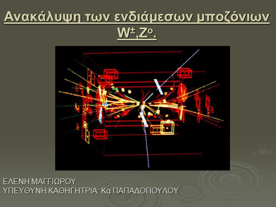 Ανακάλυψη των ενδιάμεσων μποζόνιων W ±,Z o. ΕΛΕΝΗ ΜΑΓΓΙΩΡΟΥ ΥΠΕΥΘΥΝΗ ΚΑΘΗΓΗΤΡΙΑ: Κα ΠΑΠΑΔΟΠΟΥΛΟΥ