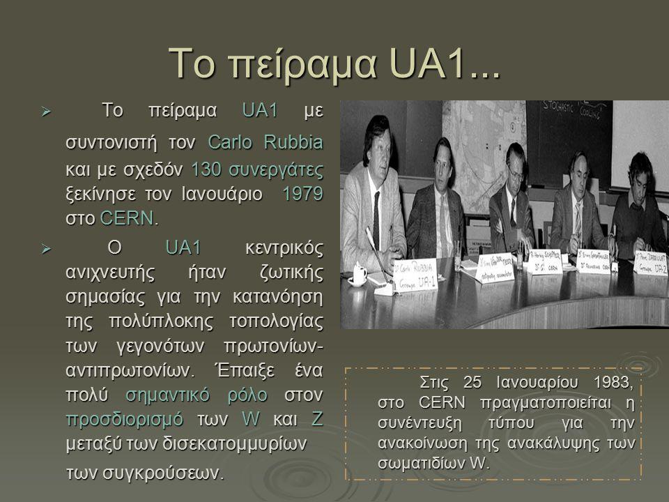 Τo πείραμα UA1...  Το πείραμα UA1 με συντονιστή τον Carlo Rubbia και με σχεδόν 130 συνεργάτες ξεκίνησε τον Ιανουάριο 1979 στο CERN.  Ο UA1 κεντρικός