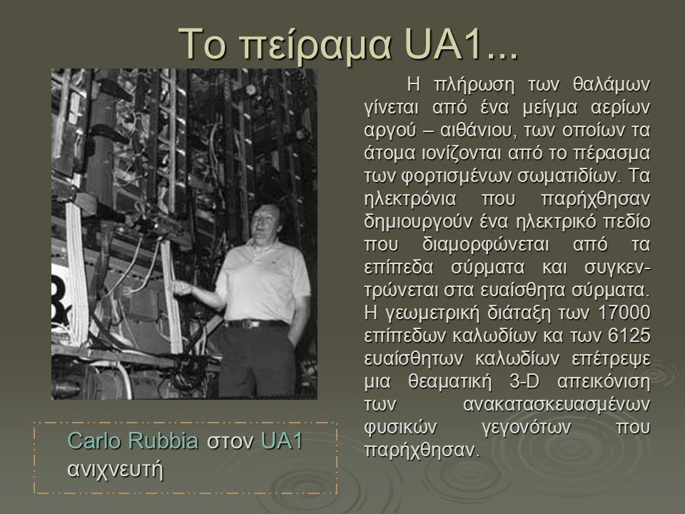 Τo πείραμα UA1... Carlo Rubbia στον UA1 ανιχνευτή Η πλήρωση των θαλάμων γίνεται από ένα μείγμα αερίων αργού – αιθάνιου, των οποίων τα άτομα ιονίζονται