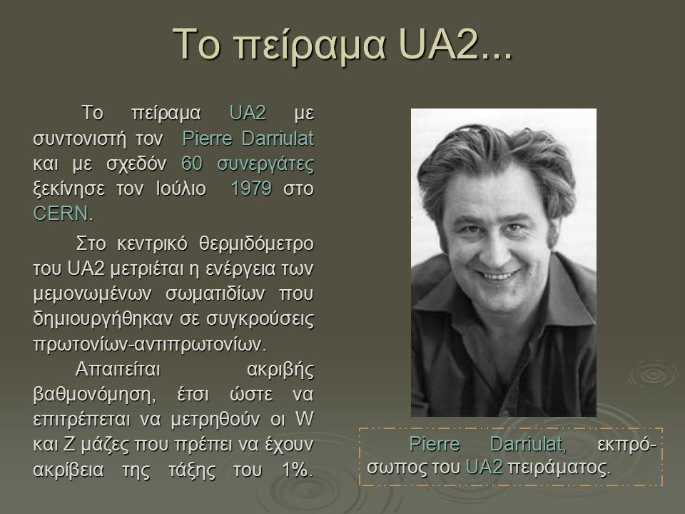 Τo πείραμα UA2... Το πείραμα UA2 με συντονιστή τον Pierre Darriulat και με σχεδόν 60 συνεργάτες ξεκίνησε τον Ιούλιο 1979 στο CERN. Το πείραμα UA2 με σ