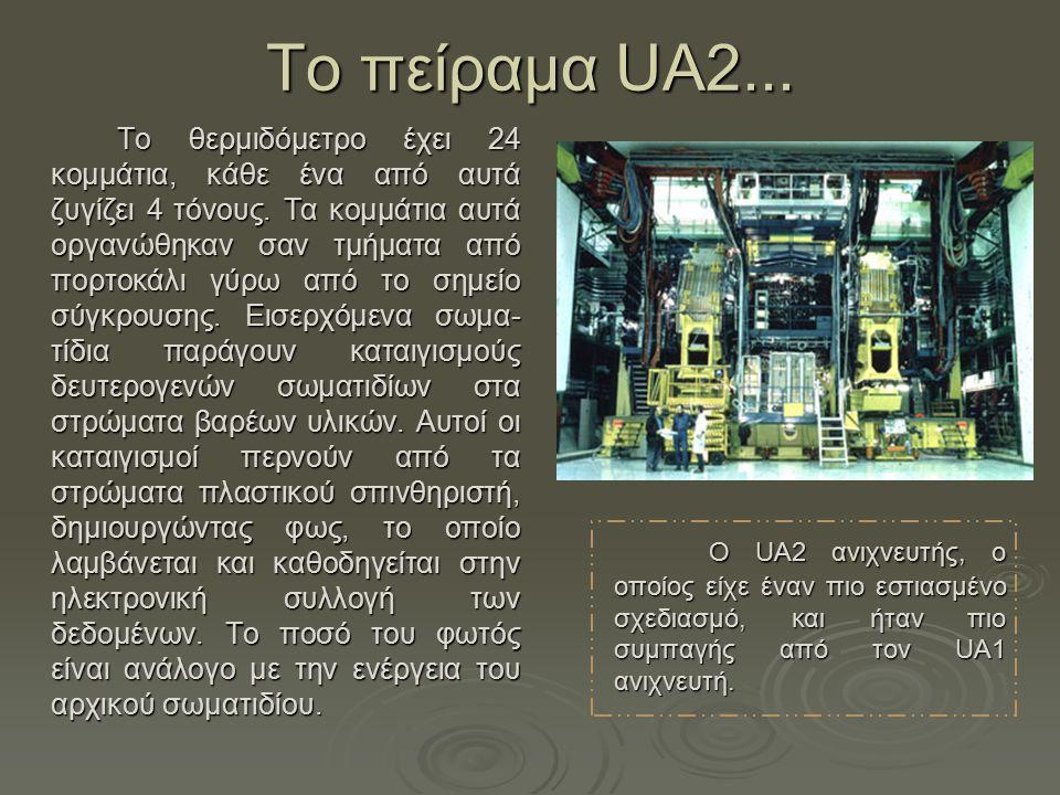 Τo πείραμα UA2... Το θερμιδόμετρο έχει 24 κομμάτια, κάθε ένα από αυτά ζυγίζει 4 τόνους. Τα κομμάτια αυτά οργανώθηκαν σαν τμήματα από πορτοκάλι γύρω απ