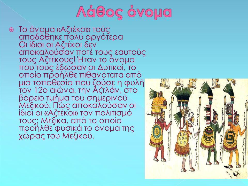  Το όνομα «Αζτέκοι» τούς αποδόθηκε πολύ αργότερα Οι ίδιοι οι Αζτέκοι δεν αποκαλούσαν ποτέ τους εαυτούς τους Αζτέκους! Ήταν το όνομα που τους έδωσαν ο