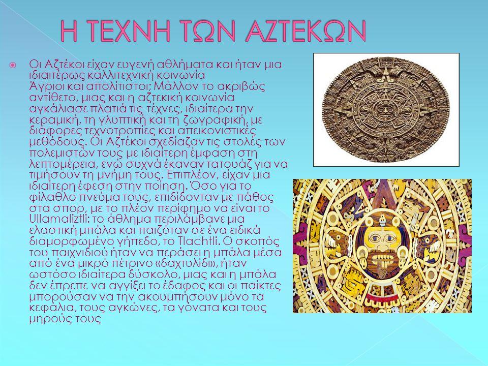  Οι Αζτέκοι είχαν ευγενή αθλήματα και ήταν μια ιδιαιτέρως καλλιτεχνική κοινωνία Άγριοι και απολίτιστοι; Μάλλον το ακριβώς αντίθετο, μιας και η αζτεκι