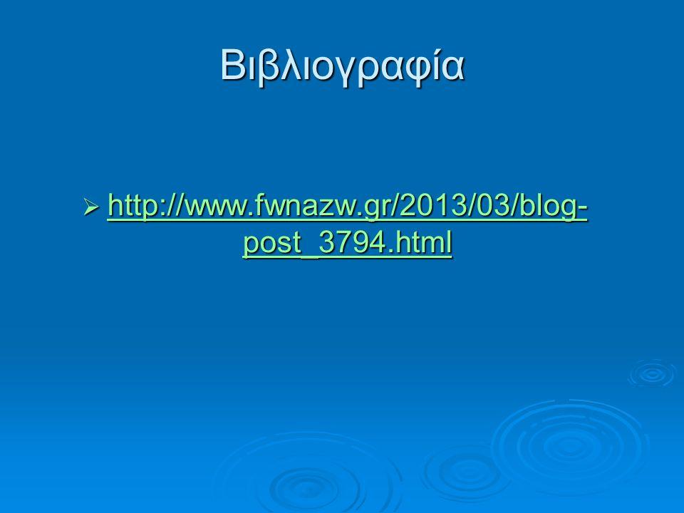 Βιβλιογραφία  http://www.fwnazw.gr/2013/03/blog- post_3794.html http://www.fwnazw.gr/2013/03/blog- post_3794.html http://www.fwnazw.gr/2013/03/blog-