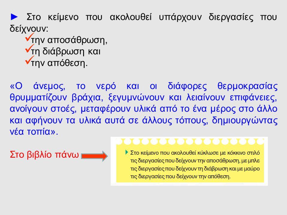 ► Στο κείμενο που ακολουθεί υπάρχουν διεργασίες που δείχνουν: την αποσάθρωση, τη διάβρωση και την απόθεση. «Ο άνεμος, το νερό και οι διάφορες θερμοκρα