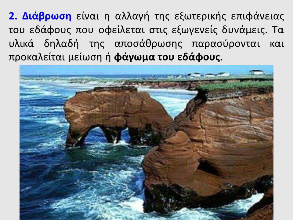 2. Διάβρωση είναι η αλλαγή της εξωτερικής επιφάνειας του εδάφους που οφείλεται στις εξωγενείς δυνάμεις. Τα υλικά δηλαδή της αποσάθρωσης παρασύρονται κ