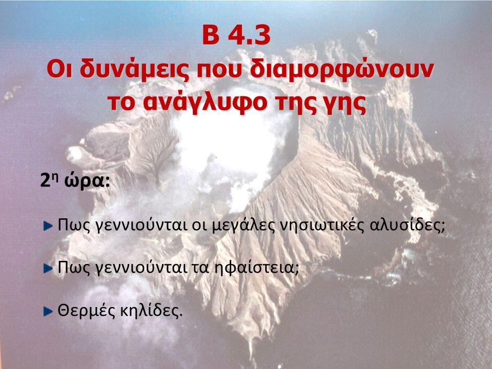 Β 4.3 Οι δυνάμεις που διαμορφώνουν το ανάγλυφο της γης 2 η ώρα: Πως γεννιούνται οι μεγάλες νησιωτικές αλυσίδες; Πως γεννιούνται τα ηφαίστεια; Θερμές κ