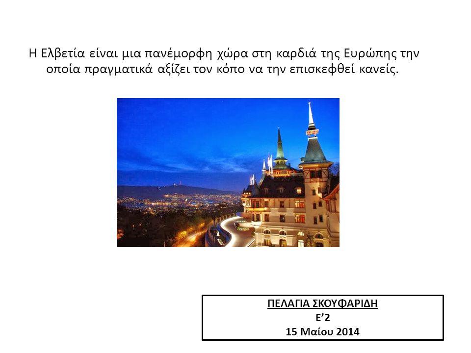 ΠΕΛΑΓΙΑ ΣΚΟΥΦΑΡΙΔΗ Ε'2 15 Μαίου 2014 Η Ελβετία είναι μια πανέμορφη χώρα στη καρδιά της Ευρώπης την οποία πραγματικά αξίζει τον κόπο να την επισκεφθεί