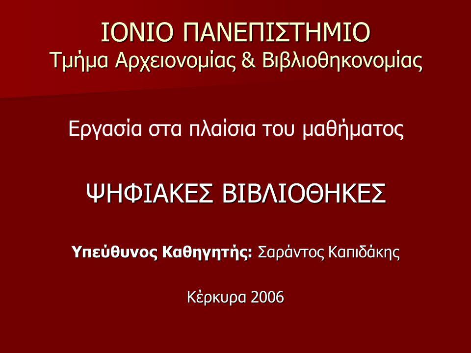 ΙΟΝΙΟ ΠΑΝΕΠΙΣΤΗΜΙΟ Τμήμα Αρχειονομίας & Βιβλιοθηκονομίας Εργασία στα πλαίσια του μαθήματος ΨΗΦΙΑΚΕΣ ΒΙΒΛΙΟΘΗΚΕΣ Υπεύθυνος Καθηγητής: Σαράντος Καπιδάκης Κέρκυρα 2006