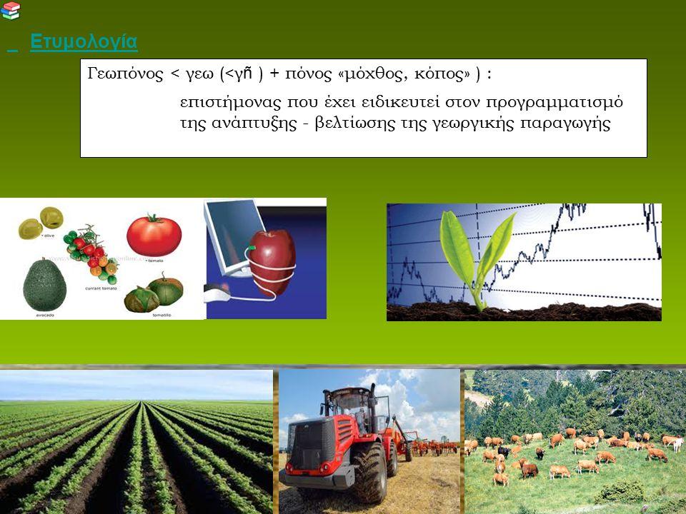 Ετυμολογία Γεωπόνος < γεω (<γ ñ ) + πόνος «μόχθος, κόπος» ) : επιστήμονας που έχει ειδικευτεί στον προγραμματισμό της ανάπτυξης - βελτίωσης της γεωργι