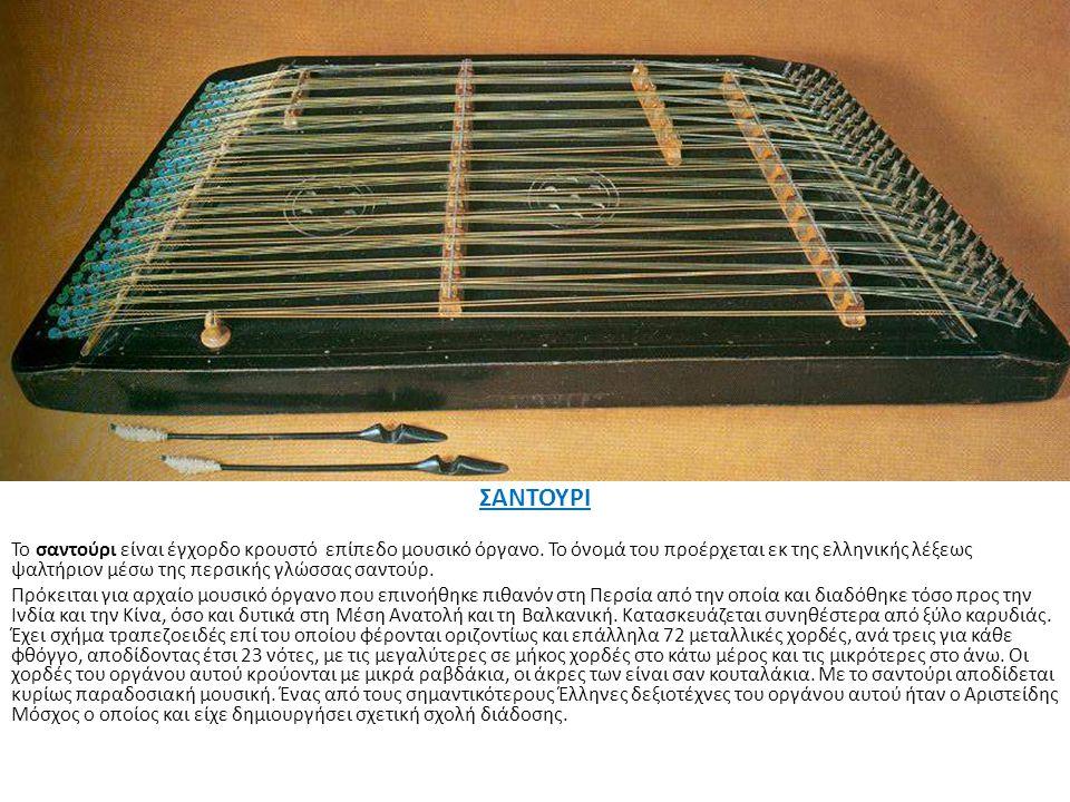 ΣΑΝΤΟΥΡΙ Το σαντούρι είναι έγχορδο κρουστό επίπεδο μουσικό όργανο. Το όνομά του προέρχεται εκ της ελληνικής λέξεως ψαλτήριον μέσω της περσικής γλώσσας