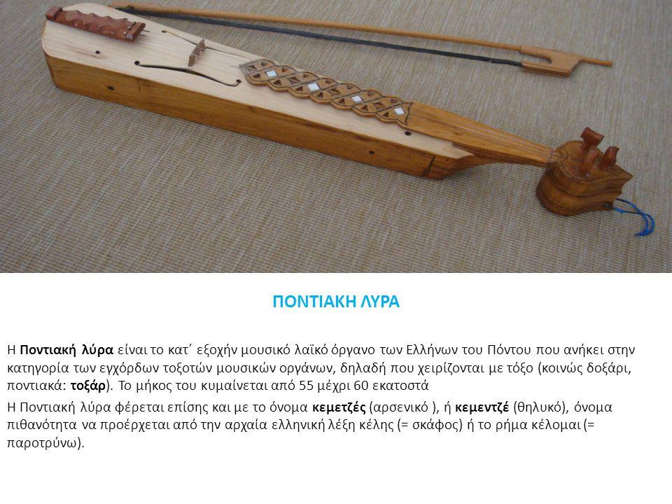 ΠΟΝΤΙΑΚΗ ΛΥΡΑ Η Ποντιακή λύρα είναι το κατ΄ εξοχήν μουσικό λαϊκό όργανο των Ελλήνων του Πόντου που ανήκει στην κατηγορία των εγχόρδων τοξοτών μουσικών