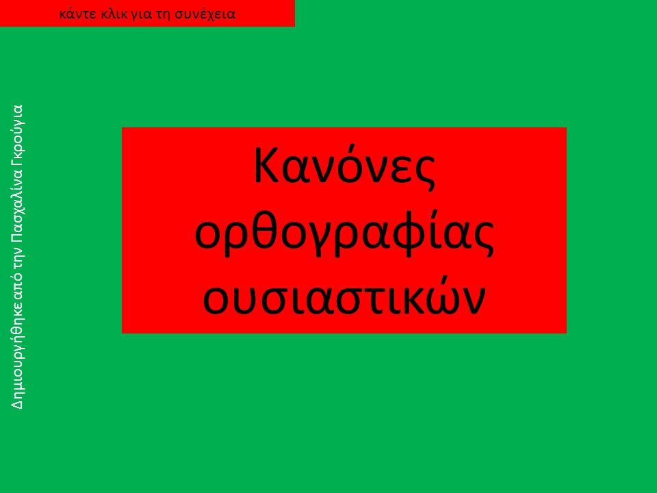 Κανόνες ορθογραφίας ουσιαστικών Δημιουργήθηκε από την Πασχαλίνα Γκρούγια κάντε κλικ για τη συνέχεια