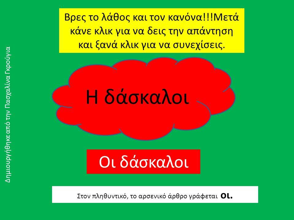 Η δάσκαλοι Βρες το λάθος και τον κανόνα!!!Μετά κάνε κλικ για να δεις την απάντηση και ξανά κλικ για να συνεχίσεις.