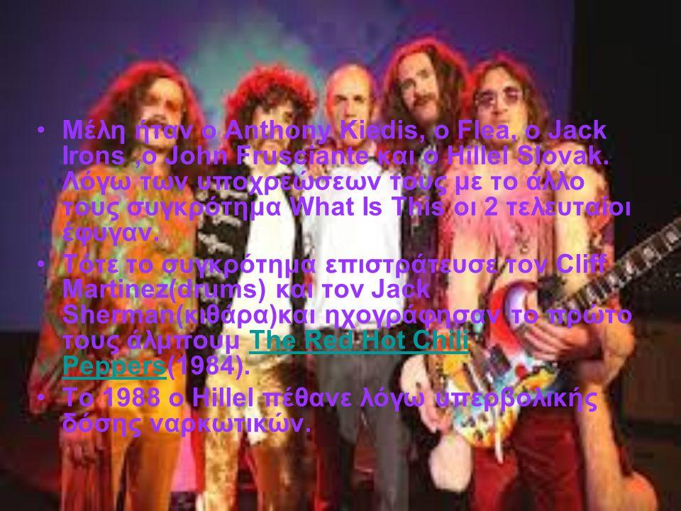 Mέλη ήταν ο Anthony Kiedis, ο Flea, ο Jack Irons,ο John Frusciante και ο Hillel Slovak.