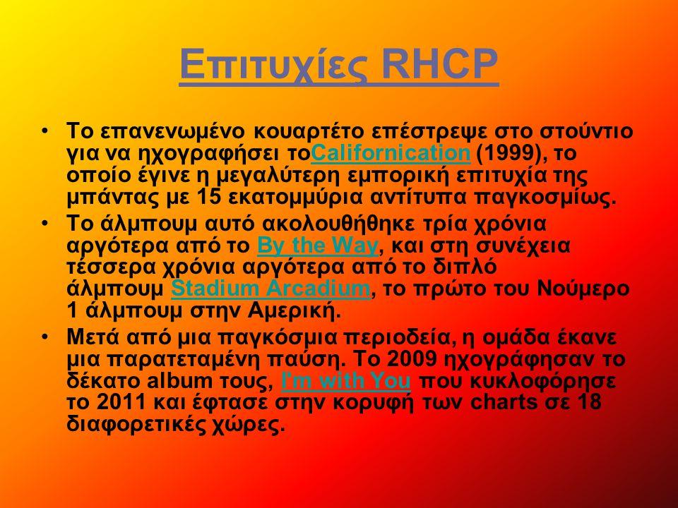 Επιτυχίες RHCP Το επανενωμένο κουαρτέτο επέστρεψε στο στούντιο για να ηχογραφήσει τοCalifornication (1999), το οποίο έγινε η μεγαλύτερη εμπορική επιτυχία της μπάντας με 15 εκατομμύρια αντίτυπα παγκοσμίως.Californication Το άλμπουμ αυτό ακολουθήθηκε τρία χρόνια αργότερα από το By the Way, και στη συνέχεια τέσσερα χρόνια αργότερα από το διπλό άλμπουμ Stadium Arcadium, το πρώτο του Νούμερο 1 άλμπουμ στην Αμερική.By the WayStadium Arcadium Μετά από μια παγκόσμια περιοδεία, η ομάδα έκανε μια παρατεταμένη παύση.